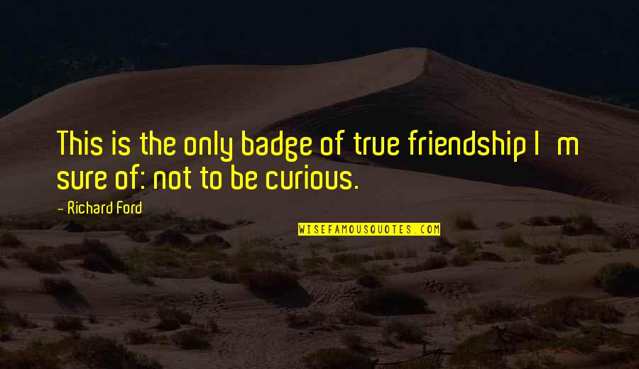 Not True Friendship Quotes By Richard Ford: This is the only badge of true friendship