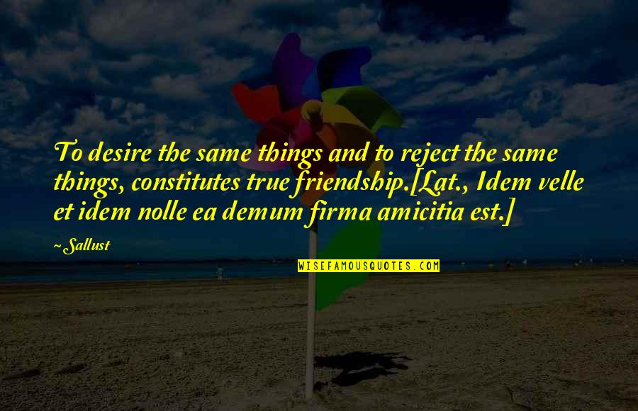 Not True Friendship Quotes By Sallust: To desire the same things and to reject