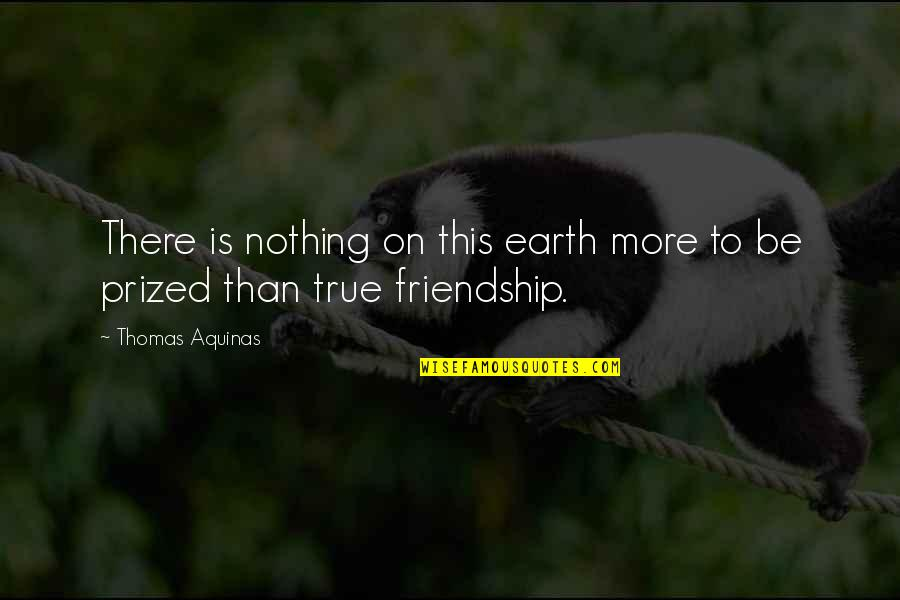 Not True Friendship Quotes By Thomas Aquinas: There is nothing on this earth more to