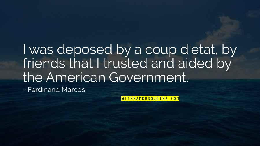 Not Trusted Friends Quotes By Ferdinand Marcos: I was deposed by a coup d'etat, by