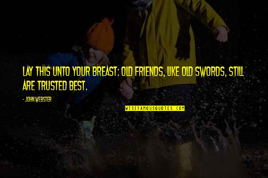 Not Trusted Friends Quotes By John Webster: Lay this unto your breast: Old friends, like