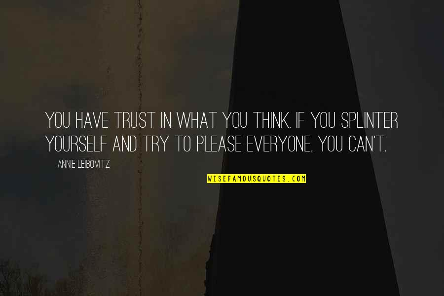 Not Trying To Please Everyone Quotes By Annie Leibovitz: You have trust in what you think. If