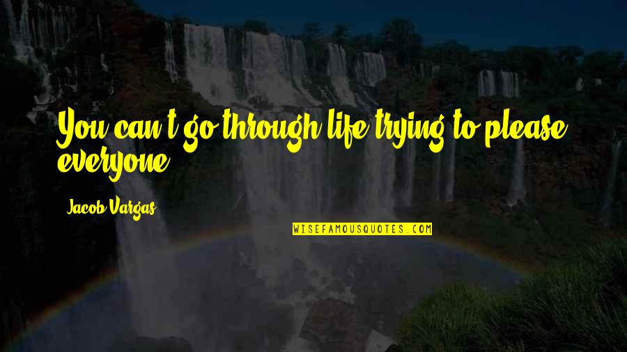Not Trying To Please Everyone Quotes By Jacob Vargas: You can't go through life trying to please