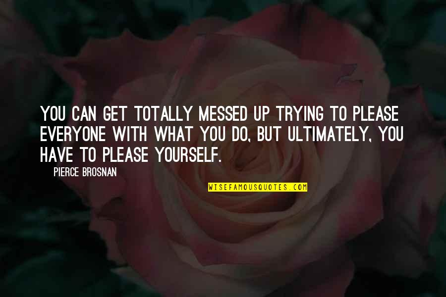 Not Trying To Please Everyone Quotes By Pierce Brosnan: You can get totally messed up trying to