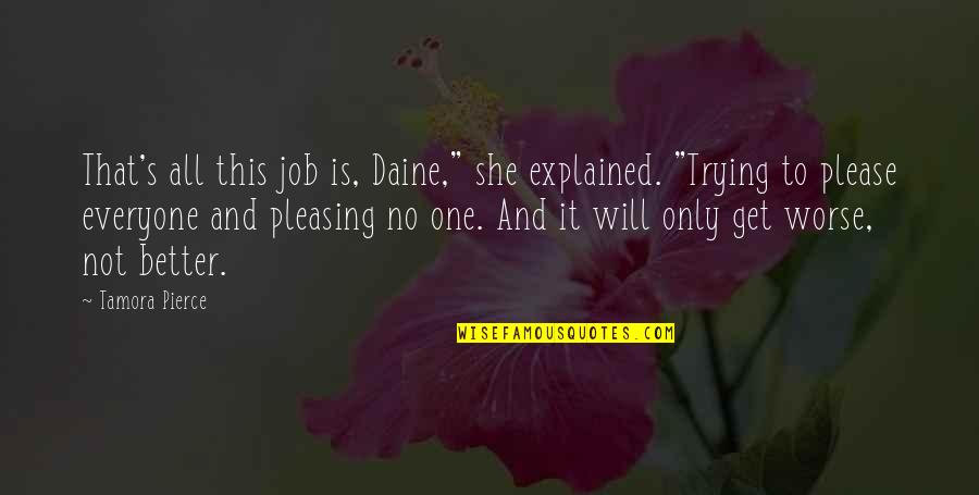 """Not Trying To Please Everyone Quotes By Tamora Pierce: That's all this job is, Daine,"""" she explained."""