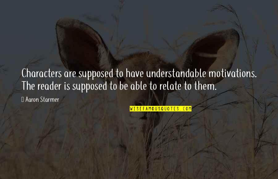 Not Understandable Quotes By Aaron Starmer: Characters are supposed to have understandable motivations. The
