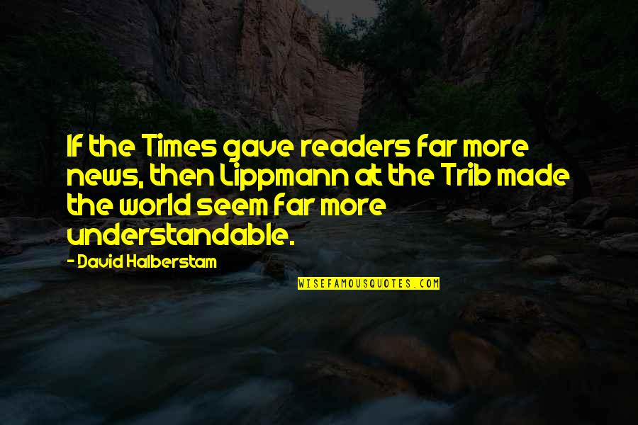 Not Understandable Quotes By David Halberstam: If the Times gave readers far more news,