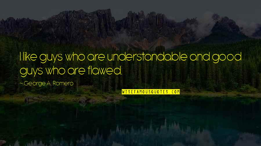 Not Understandable Quotes By George A. Romero: I like guys who are understandable and good