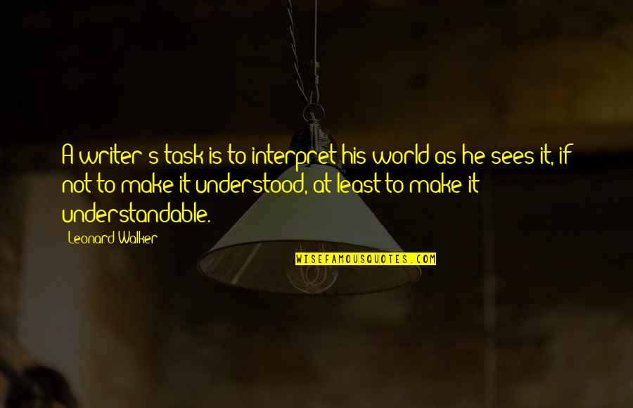 Not Understandable Quotes By Leonard Walker: A writer's task is to interpret his world
