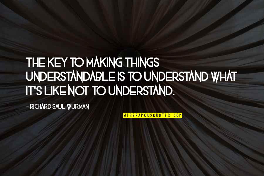 Not Understandable Quotes By Richard Saul Wurman: The key to making things understandable is to
