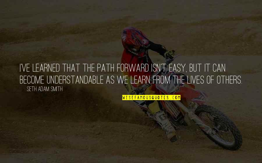 Not Understandable Quotes By Seth Adam Smith: I've learned that the path forward isn't easy,
