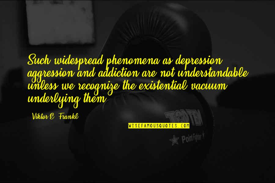 Not Understandable Quotes By Viktor E. Frankl: Such widespread phenomena as depression, aggression and addiction