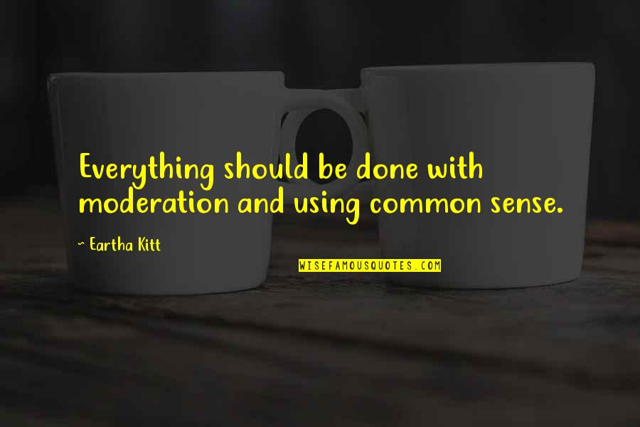 Not Using Common Sense Quotes By Eartha Kitt: Everything should be done with moderation and using