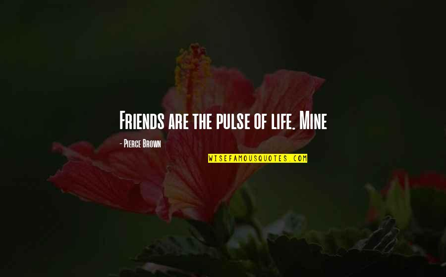 Not Using Common Sense Quotes By Pierce Brown: Friends are the pulse of life. Mine
