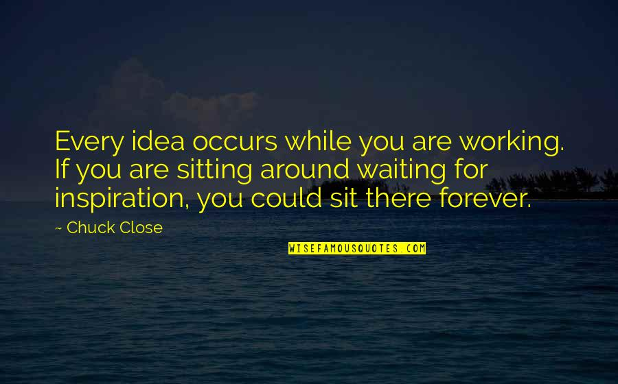 Not Waiting Around Forever Quotes By Chuck Close: Every idea occurs while you are working. If