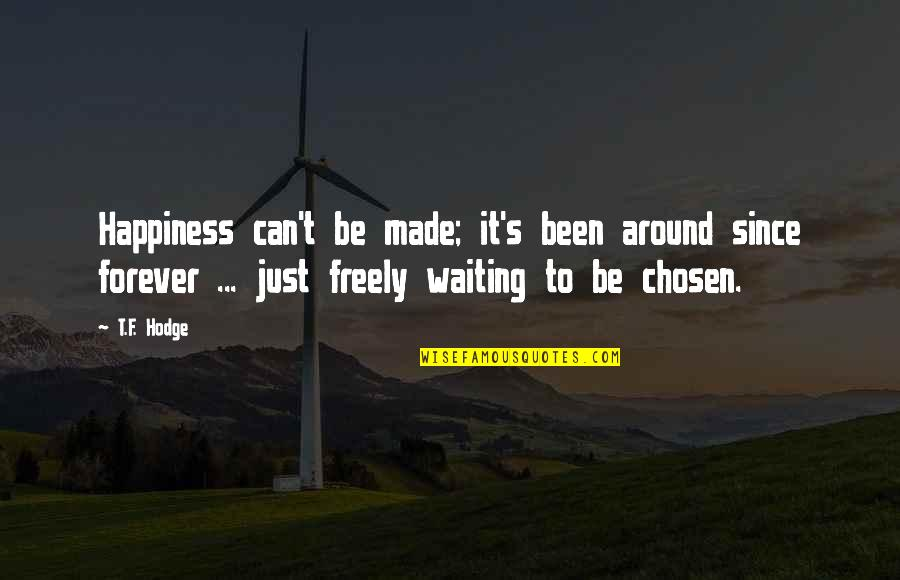 Not Waiting Around Forever Quotes By T.F. Hodge: Happiness can't be made; it's been around since
