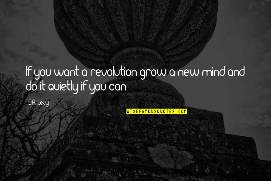 Not Want To Grow Up Quotes By D.A. Levy: If you want a revolution/grow a new mind/and