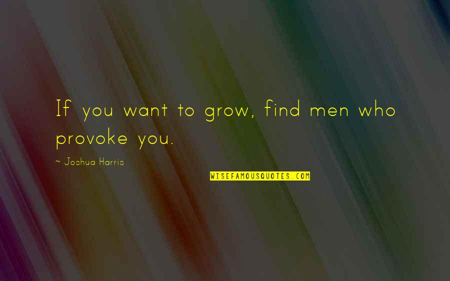 Not Want To Grow Up Quotes By Joshua Harris: If you want to grow, find men who