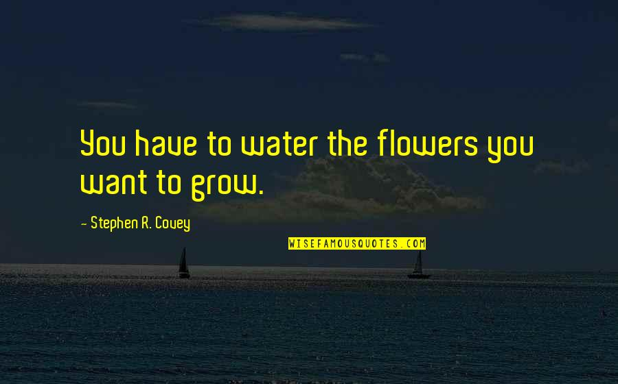 Not Want To Grow Up Quotes By Stephen R. Covey: You have to water the flowers you want