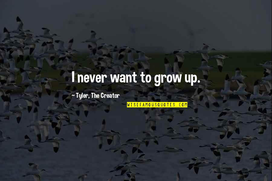Not Want To Grow Up Quotes By Tyler, The Creator: I never want to grow up.