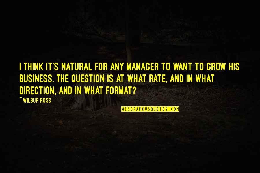 Not Want To Grow Up Quotes By Wilbur Ross: I think it's natural for any manager to