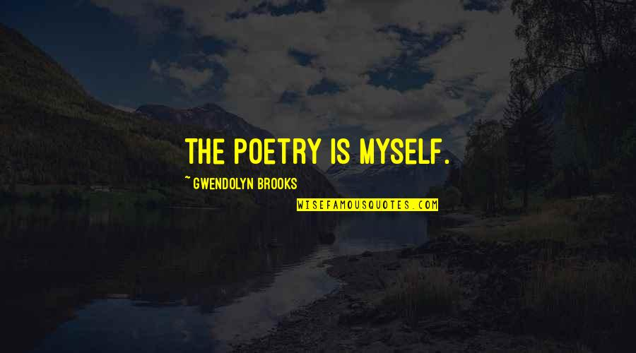 Not Wanting Someone Back Quotes By Gwendolyn Brooks: The poetry is myself.
