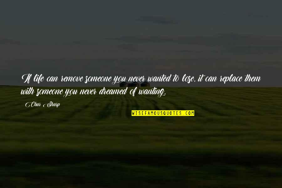Not Wanting Someone Quotes By Char Sharp: If life can remove someone you never wanted