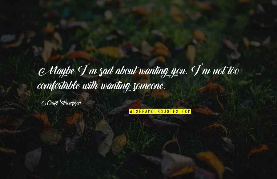 Not Wanting Someone Quotes By Craig Thompson: Maybe I'm sad about wanting you. I'm not