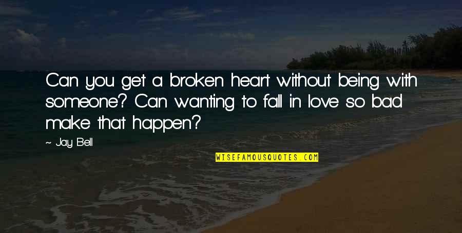 Not Wanting Someone Quotes By Jay Bell: Can you get a broken heart without being