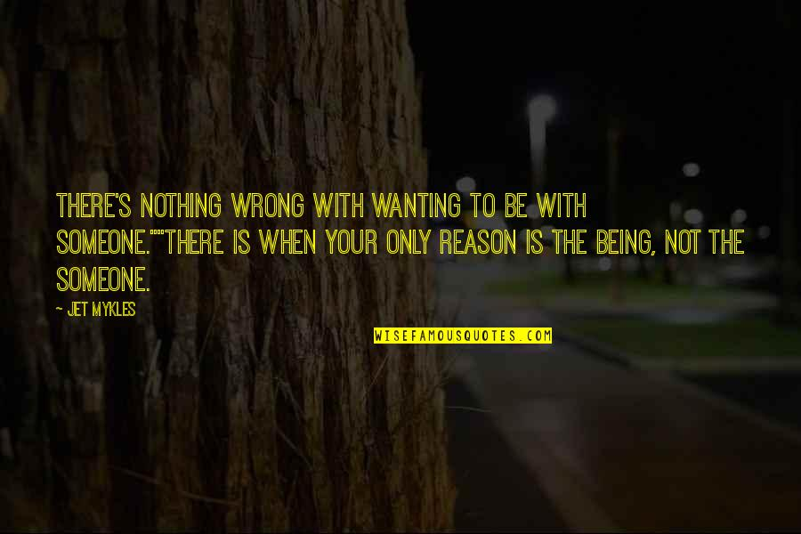 Not Wanting Someone Quotes By Jet Mykles: There's nothing wrong with wanting to be with