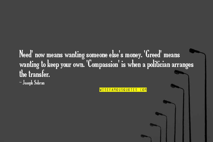 Not Wanting Someone Quotes By Joseph Sobran: Need' now means wanting someone else's money. 'Greed'