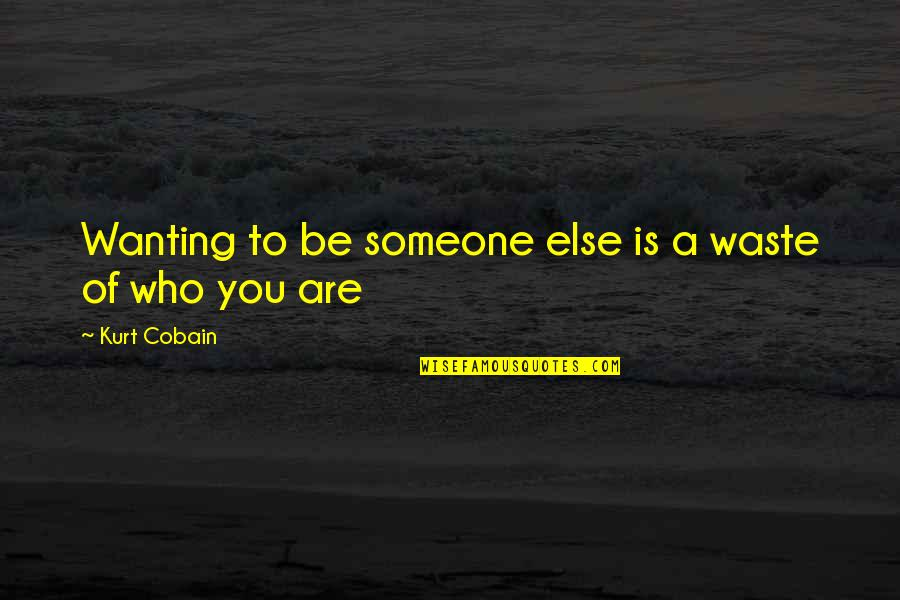 Not Wanting Someone Quotes By Kurt Cobain: Wanting to be someone else is a waste