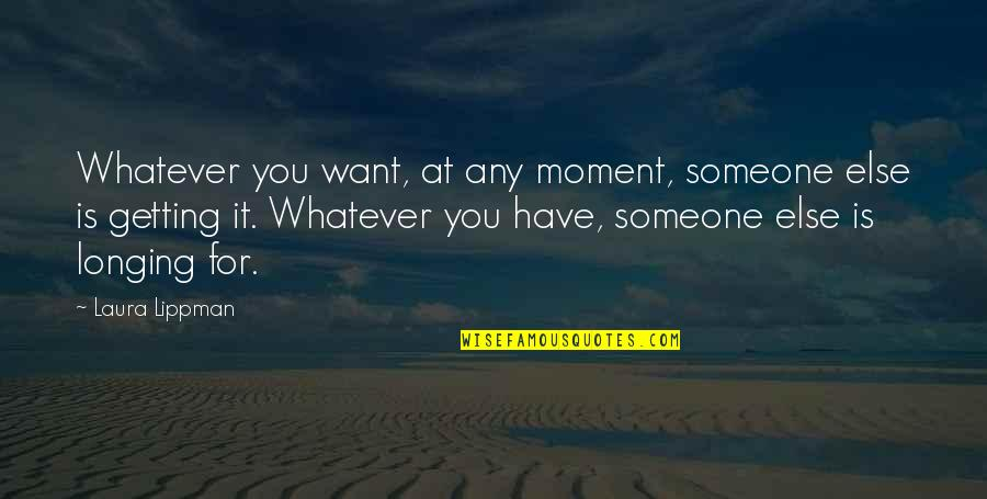 Not Wanting Someone Quotes By Laura Lippman: Whatever you want, at any moment, someone else