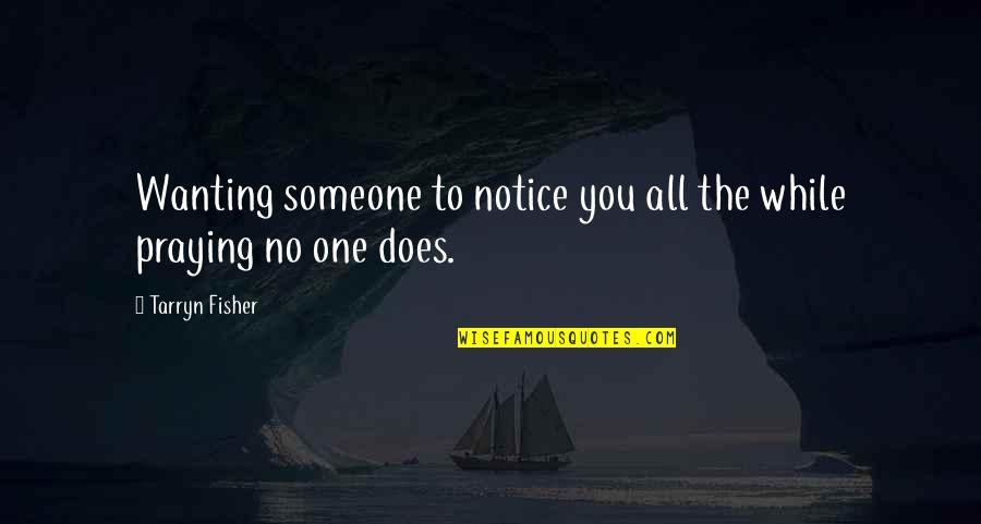 Not Wanting Someone Quotes By Tarryn Fisher: Wanting someone to notice you all the while
