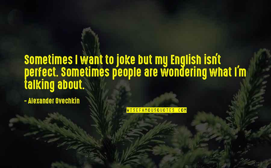 Not Wondering What If Quotes By Alexander Ovechkin: Sometimes I want to joke but my English