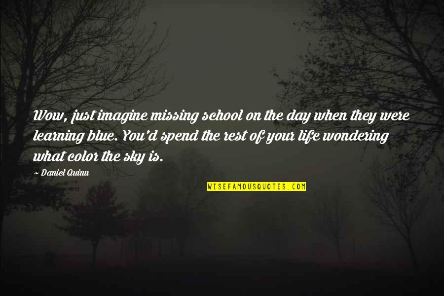 Not Wondering What If Quotes By Daniel Quinn: Wow, just imagine missing school on the day