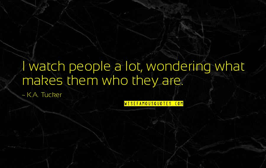 Not Wondering What If Quotes By K.A. Tucker: I watch people a lot, wondering what makes