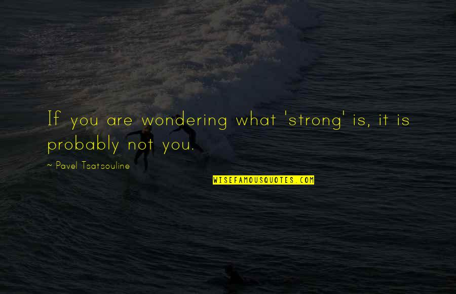 Not Wondering What If Quotes By Pavel Tsatsouline: If you are wondering what 'strong' is, it