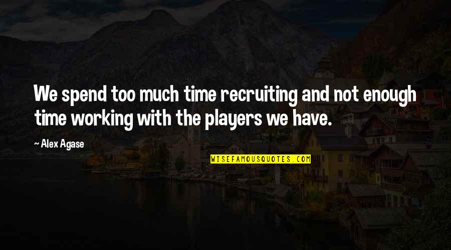 Not Working Too Much Quotes By Alex Agase: We spend too much time recruiting and not