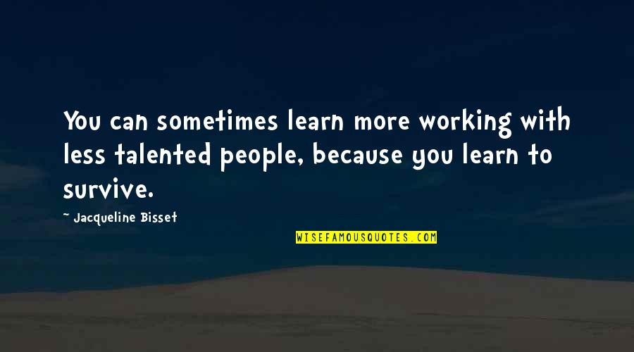 Not Working Too Much Quotes By Jacqueline Bisset: You can sometimes learn more working with less
