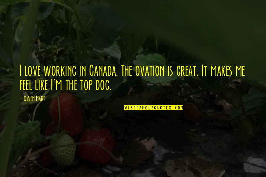 Not Working Too Much Quotes By Owen Hart: I love working in Canada. The ovation is