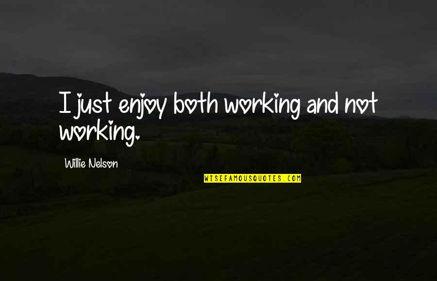 Not Working Too Much Quotes By Willie Nelson: I just enjoy both working and not working.