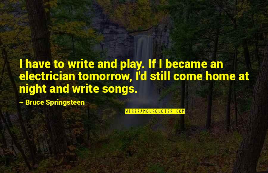 Not Worrying About Small Stuff Quotes By Bruce Springsteen: I have to write and play. If I