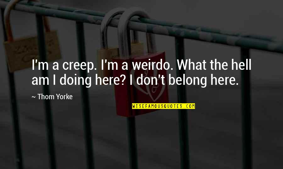 Not Worrying About Small Stuff Quotes By Thom Yorke: I'm a creep. I'm a weirdo. What the