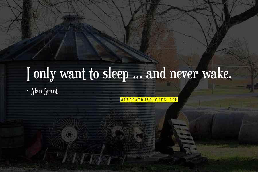 Not Worrying About Things You Cannot Change Quotes By Alan Grant: I only want to sleep ... and never