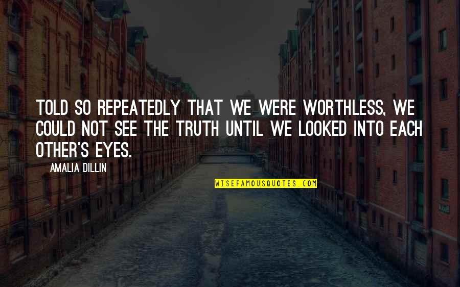 Not Worth Quotes By Amalia Dillin: Told so repeatedly that we were worthless, we