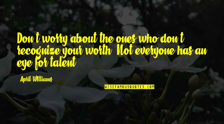 Not Worth Quotes By April WIlliams: Don't worry about the ones who don't recognize