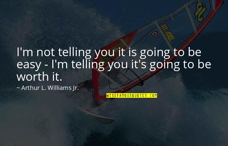 Not Worth Quotes By Arthur L. Williams Jr.: I'm not telling you it is going to