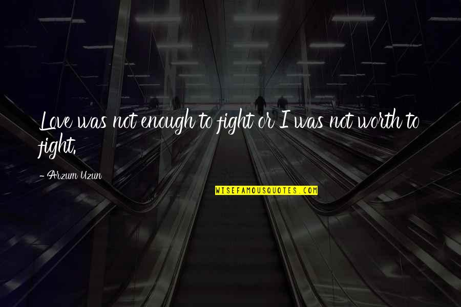 Not Worth Quotes By Arzum Uzun: Love was not enough to fight or I