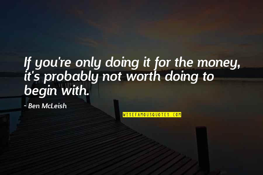 Not Worth Quotes By Ben McLeish: If you're only doing it for the money,